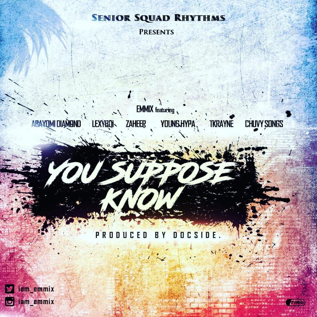 VIDEO & AUDIO: EMMIX – YOU SUPPOSE KNOW FT ABAYOMI DIAMOND, LEXYBOI, ZAHEER, YOUNGHYPA, TKRAYNE & CHUVY SONGS (Download Mp3 | Mp4)